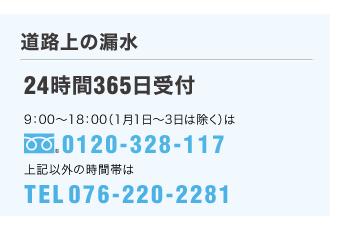 [ガスのトラブル・道路上の漏水]24時間365日受付/受付時間:午前9時~午後6時(1月1日~3日は除く)0120-328-117/上記以外の時間帯は 076-220-2281